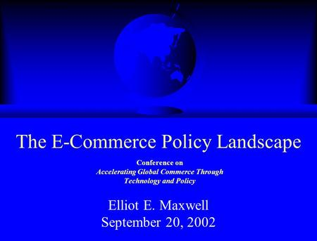 Conference on Accelerating Global Commerce Through Technology and Policy Elliot E. Maxwell September 20, 2002 The E-Commerce Policy Landscape.