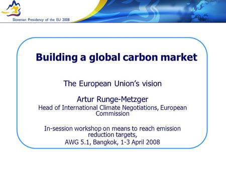 Building a global carbon market The European Unions vision Artur Runge-Metzger Head of International Climate Negotiations, European Commission In-session.