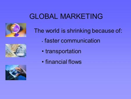 GLOBAL MARKETING The world is shrinking because of: faster communication transportation financial flows.