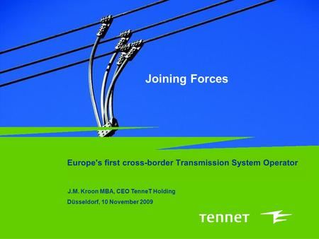 Joining Forces Europe's first cross-border Transmission System Operator J.M. Kroon MBA, CEO TenneT Holding Düsseldorf, 10 November 2009.