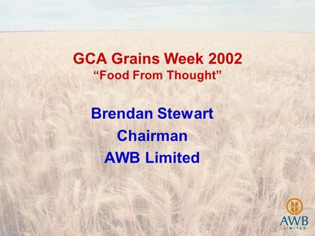 GCA Grains Week 2002 Food From Thought Brendan Stewart Chairman AWB Limited.