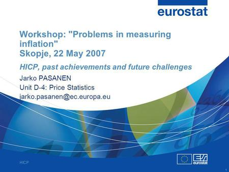 HICP 1 Workshop: Problems in measuring inflation Skopje, 22 May 2007 HICP, past achievements and future challenges Jarko PASANEN Unit D-4: Price Statistics.