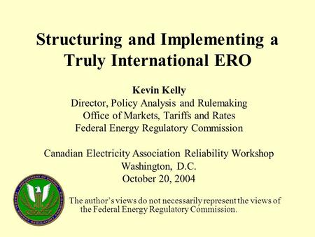 Structuring and Implementing a Truly International ERO Kevin Kelly Director, Policy Analysis and Rulemaking Office of Markets, Tariffs and Rates Federal.