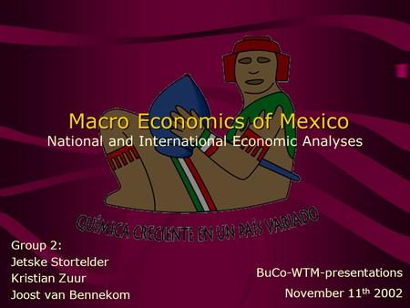 Macro Economics of Mexico Macro Economics of Mexico National and International Economic Analyses Group 2: Jetske Stortelder Kristian Zuur Joost van Bennekom.