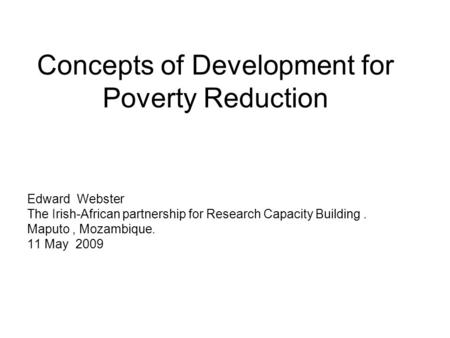 Concepts of Development for Poverty Reduction Edward Webster The Irish-African partnership for Research Capacity Building. Maputo, Mozambique. 11 May 2009.