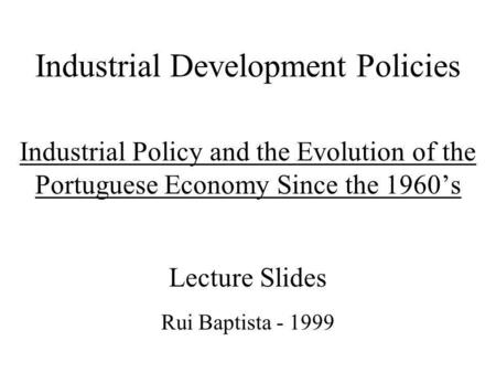 Industrial Development Policies Industrial Policy and the Evolution of the Portuguese Economy Since the 1960s Lecture Slides Rui Baptista - 1999.