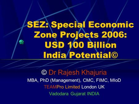 SEZ: Special Economic Zone Projects 2006: USD 100 Billion India Potential© © Dr Rajesh Khajuria MBA, PhD (Management), CMC, FIMC, MIoD TEAMPro Limited.