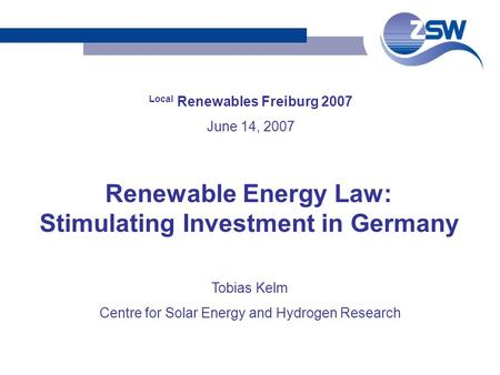 Local Renewables Freiburg 2007 June 14, 2007 Tobias Kelm Centre for Solar Energy and Hydrogen Research Renewable Energy Law: Stimulating Investment in.