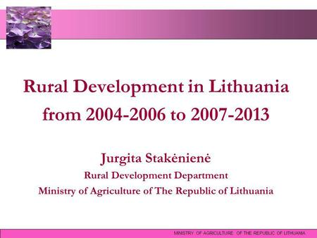 Rural Development in Lithuania from 2004-2006 to 2007-2013 Jurgita Stakėnienė Rural Development Department Ministry of Agriculture of The Republic of Lithuania.