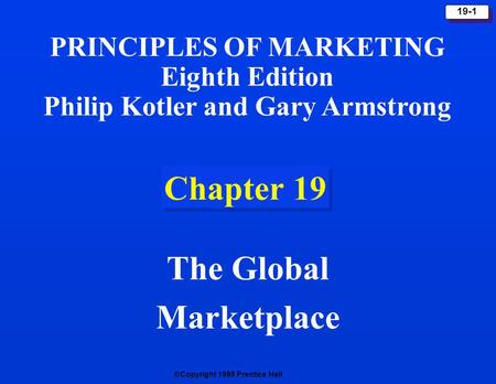 Copyright 1999 Prentice Hall 19-1 Chapter 19 The Global Marketplace PRINCIPLES OF MARKETING Eighth Edition Philip Kotler and Gary Armstrong.