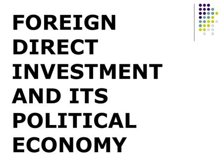 FOREIGN DIRECT INVESTMENT AND ITS POLITICAL ECONOMY