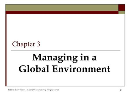 © 2006 by South-Western, a division of Thomson Learning. All rights reserved. 3-1 Managing in a Global Environment Chapter 3.