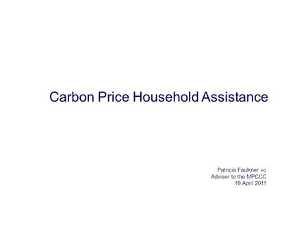 Carbon Price Household Assistance Patricia Faulkner AO Adviser to the MPCCC 19 April 2011.