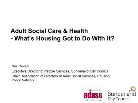 Adult Social Care & Health - Whats Housing Got to Do With It? Neil Revely Executive Director of People Services, Sunderland City Council Chair, Association.