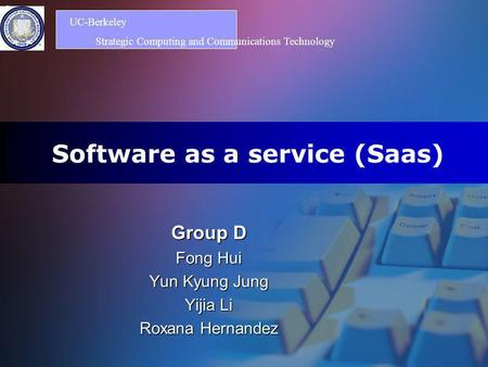 Logo Software as a service (Saas) Group D Fong Hui Yun Kyung Jung Yijia Li Roxana Hernandez UC-Berkeley Strategic Computing and Communications Technology.