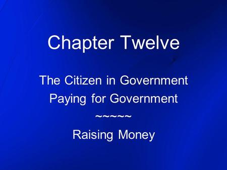 Chapter Twelve The Citizen in Government Paying for Government ~~~~~ Raising Money.