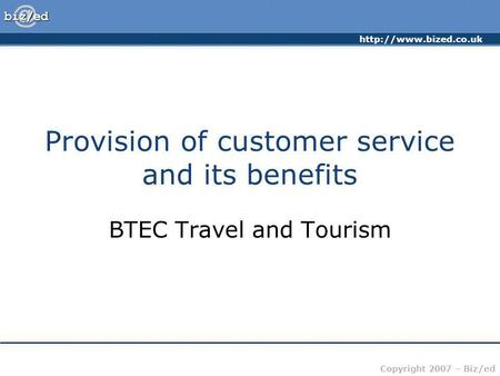 Copyright 2007 – Biz/ed Provision of customer service and its benefits BTEC Travel and Tourism.