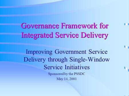 Governance Framework for Integrated Service Delivery Improving Government Service Delivery through Single-Window Service Initiatives Sponsored by the PSSDC.