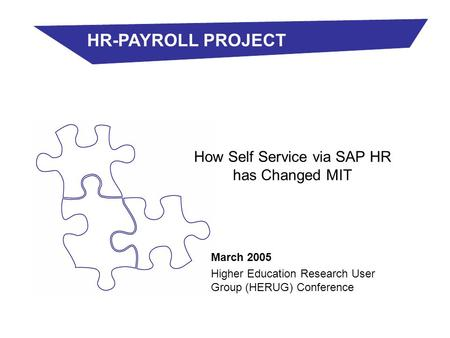 March 2005 Higher Education Research User Group (HERUG) Conference How Self Service via SAP HR has Changed MIT HR-PAYROLL PROJECT.