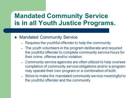 Mandated Community Service is in all Youth Justice Programs. Mandated Community Service – Requires the youthful offender to help the community. – The youth.