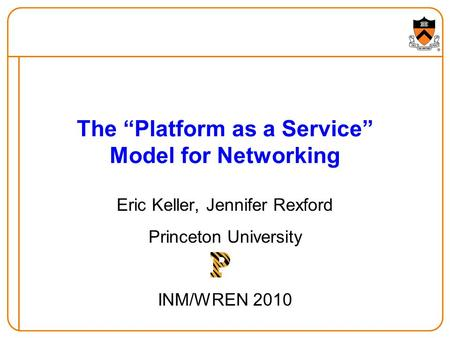 The Platform as a Service Model for Networking Eric Keller, Jennifer Rexford Princeton University INM/WREN 2010.