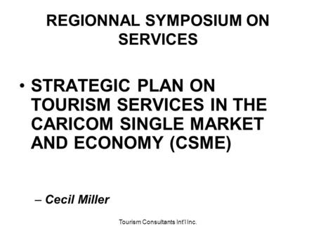 Tourism Consultants Int'l Inc. REGIONNAL SYMPOSIUM ON SERVICES STRATEGIC PLAN ON TOURISM SERVICES IN THE CARICOM SINGLE MARKET AND ECONOMY (CSME) –Cecil.