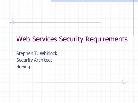 Web Services Security Requirements Stephen T. Whitlock Security Architect Boeing.