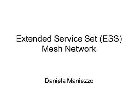 Extended Service Set (ESS) Mesh Network Daniela Maniezzo.