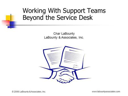 Www.labountyassociates.com © 2006 LaBounty & Associates, Inc. Working With Support Teams Beyond the Service Desk Char LaBounty LaBounty & Associates, Inc.