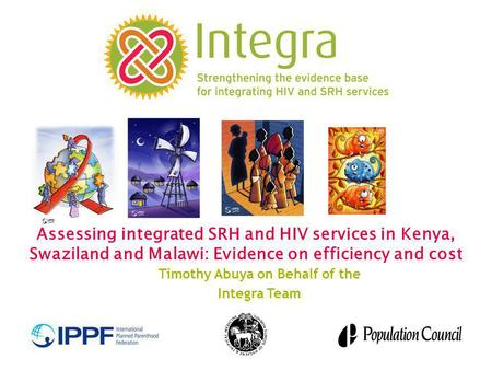 Assessing integrated SRH and HIV services in Kenya, Swaziland and Malawi: Evidence on efficiency and cost Timothy Abuya on Behalf of the Integra Team.
