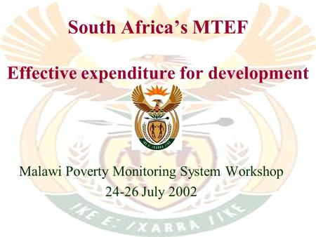 South Africas MTEF Effective expenditure for development Malawi Poverty Monitoring System Workshop 24-26 July 2002.