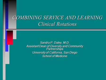 COMBINING SERVICE AND LEARNING Clinical Rotations Sandra P. Daley, M.D. Assistant Dean of Diversity and Community Partnerships University of California,