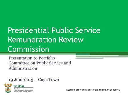 Leading the Public Service to Higher Productivity Presidential Public Service Remuneration Review Commission Presentation to Portfolio Committee on Public.