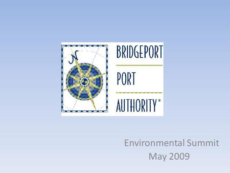 Environmental Summit May 2009. Where, Who, Why Located in Bridgeport, Connecticut Bridgeport Port Authority was formed in 1993 – A quasi-public agency.