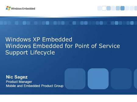 Windows XP Embedded Windows Embedded for Point of Service Support Lifecycle Nic Sagez Product Manager Mobile and Embedded Product Group.