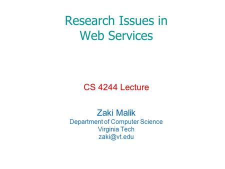 Research Issues in Web Services CS 4244 Lecture Zaki Malik Department of Computer Science Virginia Tech