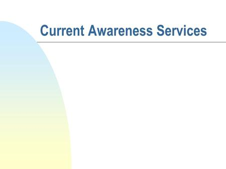 Current Awareness Services. Definition n A service which provides the recipient with information on the latest developments within the subject areas in.