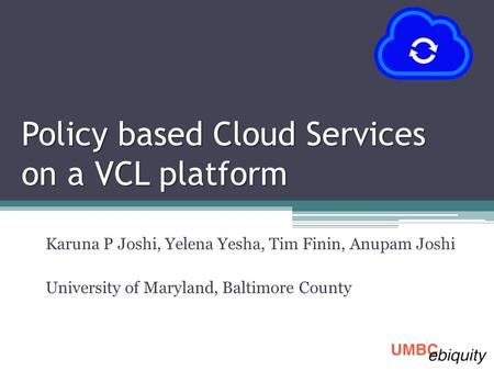Policy based Cloud Services on a VCL platform Karuna P Joshi, Yelena Yesha, Tim Finin, Anupam Joshi University of Maryland, Baltimore County.