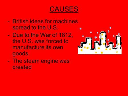 CAUSES -B-British ideas for machines spread to the U.S. -D-Due to the War of 1812, the U.S. was forced to manufacture its own goods. -T-The steam engine.