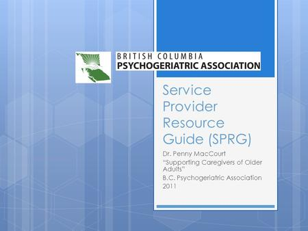 Service Provider Resource Guide (SPRG) Dr. Penny MacCourt Supporting Caregivers of Older Adults B.C. Psychogeriatric Association 2011.
