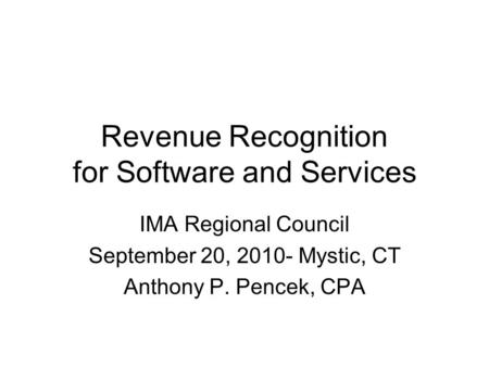Revenue Recognition for Software and Services IMA Regional Council September 20, 2010- Mystic, CT Anthony P. Pencek, CPA.