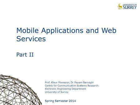 1 Mobile Applications and Web Services Part II Prof. Klaus Moessner, Dr Payam Barnaghi Centre for Communication Systems Research Electronic Engineering.