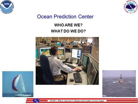 NCEP -- Where Americas climate and weather services begin. WHO ARE WE? WHAT DO WE DO? Ocean Prediction Center.