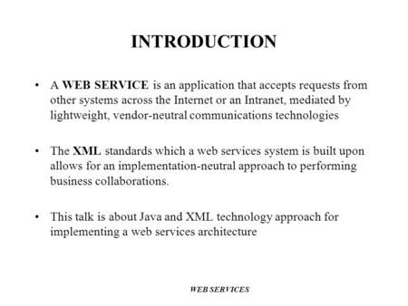 INTRODUCTION A WEB SERVICE is an application that accepts requests from other systems across the Internet or an Intranet, mediated by lightweight, vendor-neutral.