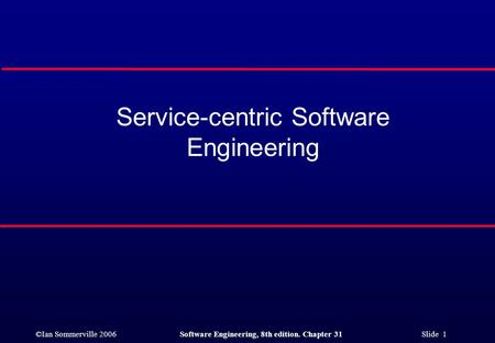 ©Ian Sommerville 2006Software Engineering, 8th edition. Chapter 31 Slide 1 Service-centric Software Engineering.