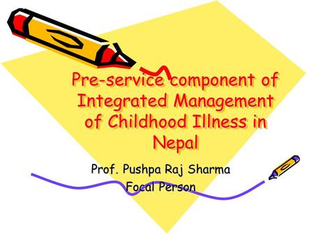 Pre-service component of Integrated Management of Childhood Illness in Nepal Prof. Pushpa Raj Sharma Focal Person.