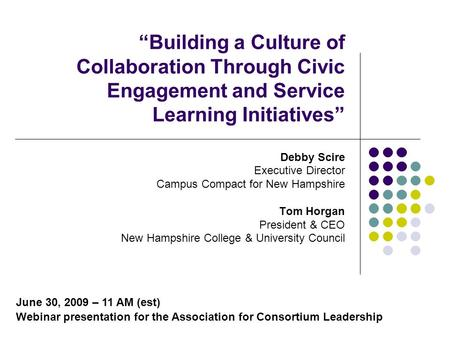 Building a Culture of Collaboration Through Civic Engagement and Service Learning Initiatives Debby Scire Executive Director Campus Compact for New Hampshire.