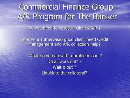 Commercial Finance Group A/R Program for The Banker Do you need to collect a clients A/R ? Does your (otherwise) good client need Credit Management and.