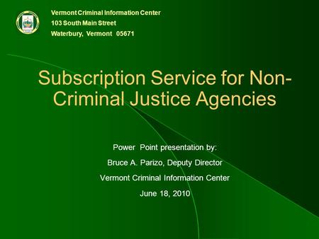 Vermont Criminal Information Center 103 South Main Street Waterbury, Vermont 05671 Subscription Service for Non- Criminal Justice Agencies Power Point.