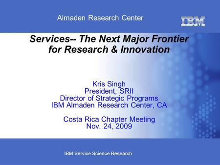 Business Unit or Product Name © 2007 IBM Corporation Almaden Research Center IBM Service Science Research Services-- The Next Major Frontier for Research.